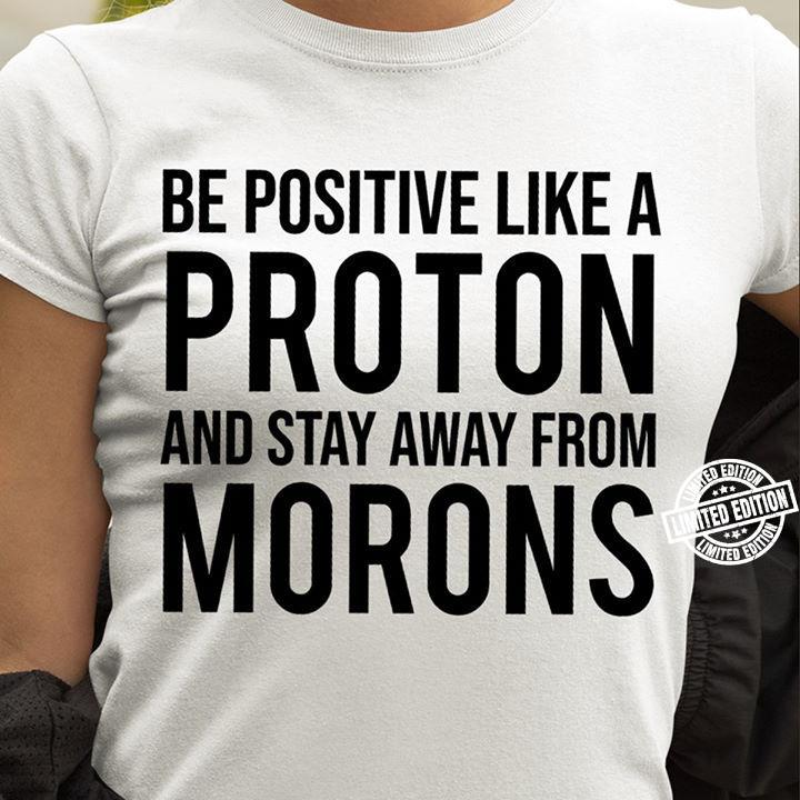 Be positive like a proton and stay away from morons shirt