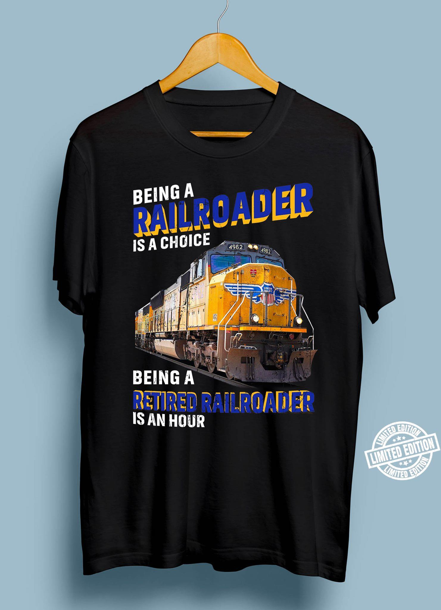 Being railroader is a choice being a retired railroader is an hour shirt