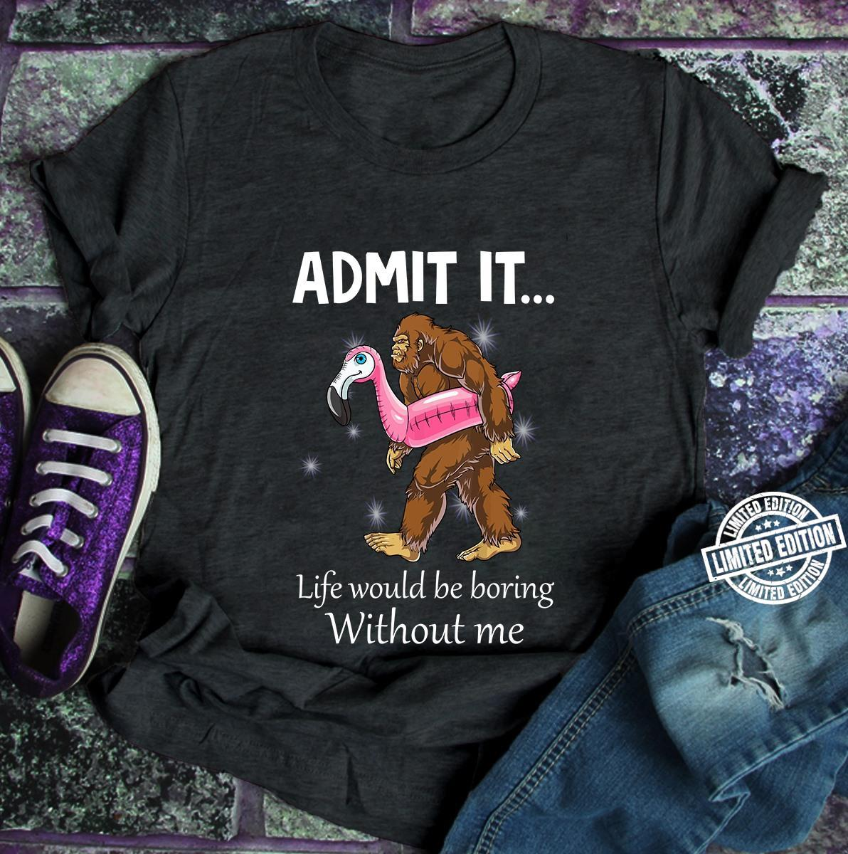 Bigfoot Admit it life would be boring without me shirt