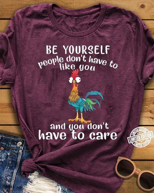 Chicken Be yourself people don't have to like you and you don't have to care shirt