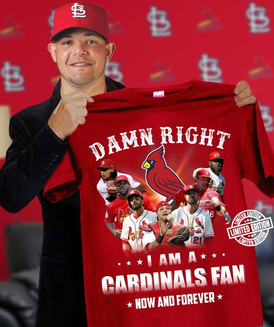 Damn right i am a cardinals fan now and forever shirt
