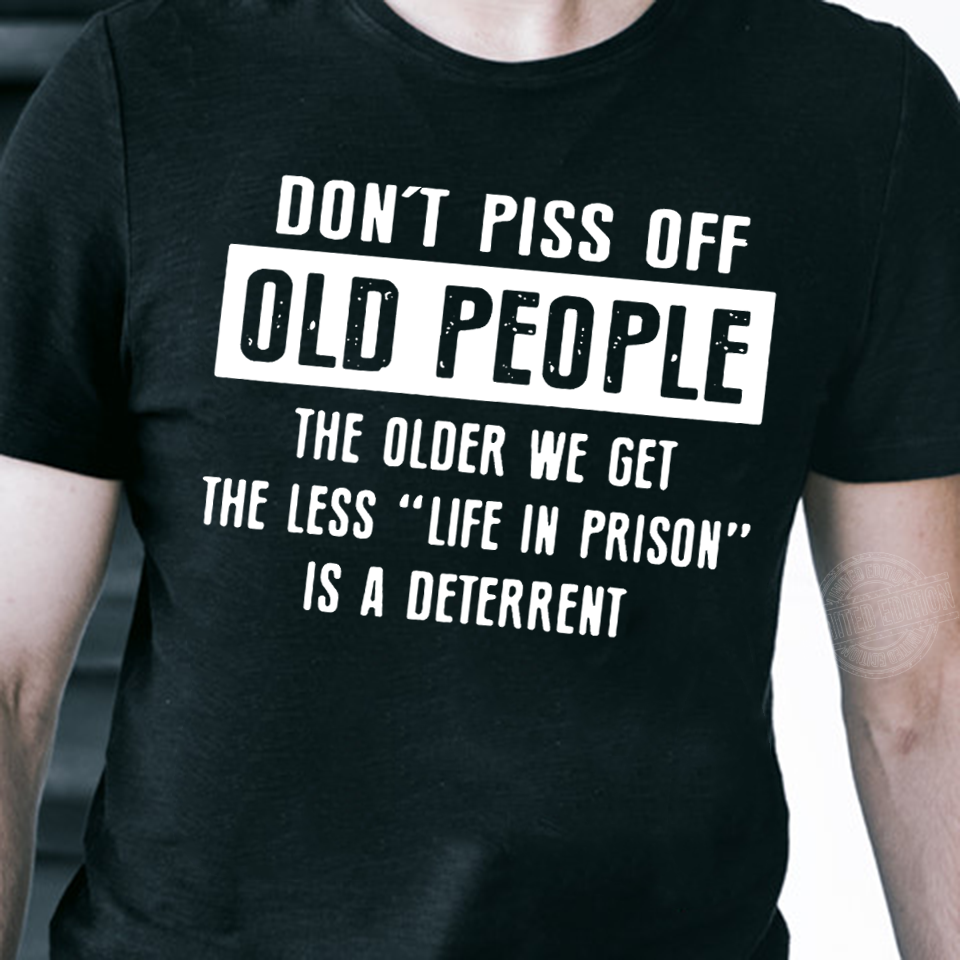 Don't piss off old people the older we get the less life in prison Shirt