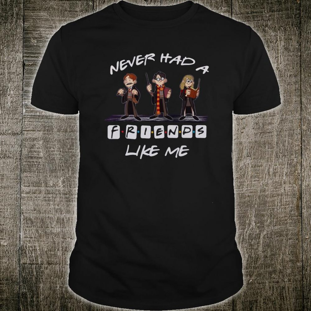 Harry Potter never had a friends like me shirt
