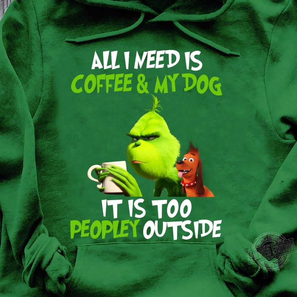I need is coffee and my dog it is too peopley outside grinch and max dog Shirt