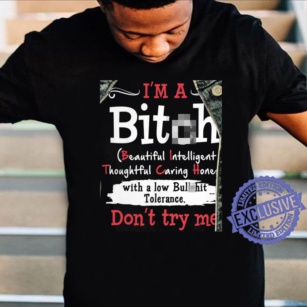 I'm a bitch beautiful intelligent thoughtful caring hones with a low bullshit tolerance don't try me shirt