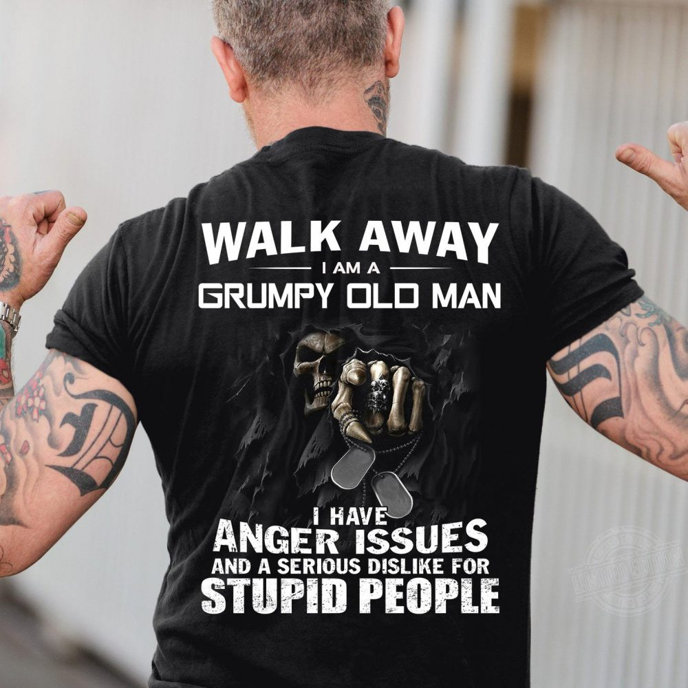 Walk away I am a grumpy old man I have anger issues and a serious dislike Shirt