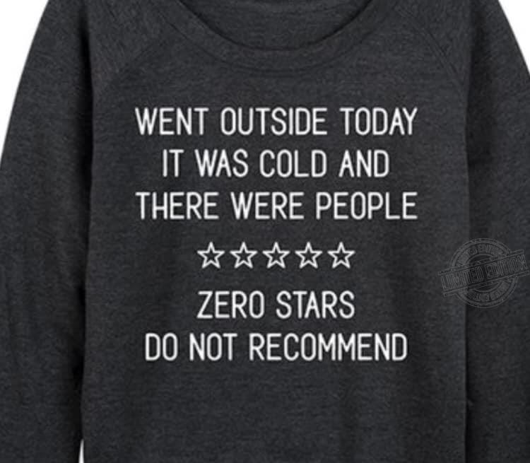 Went outside today it was cold and there were people zero stars Shirt