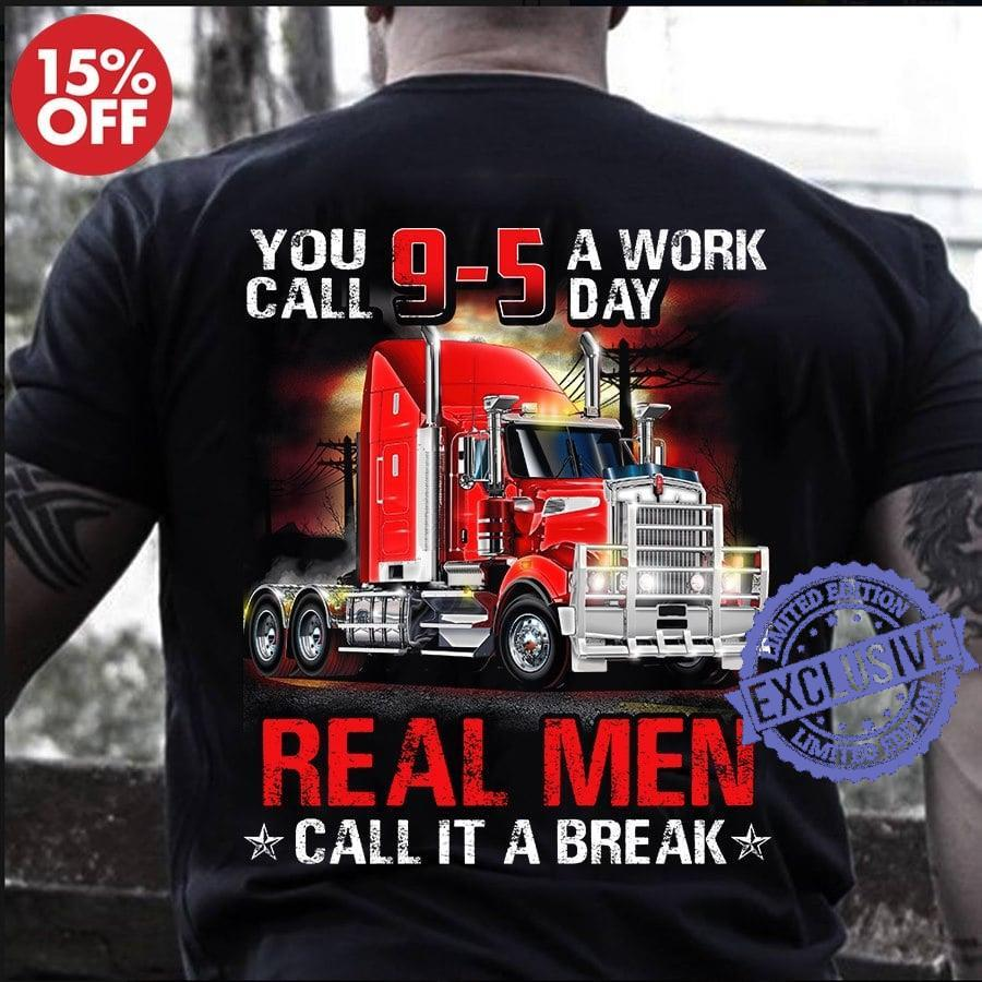 You call 9 5 a work day real men call it a break shirt